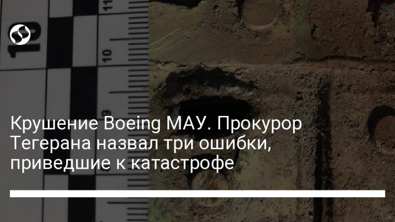 Крушение Boeing МАУ. Прокурор Тегерана назвал три ошибки, приведшие к катастрофе