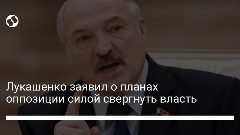 Лукашенко заявил о планах оппозиции силой свергнуть власть