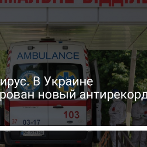 Коронавирус. В Украине зафиксирован новый антирекорд за сутки