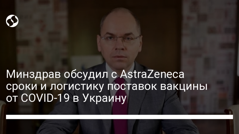 Минздрав обсудил с AstraZeneca сроки и логистику поставок вакцины от COVID-19 в Украину