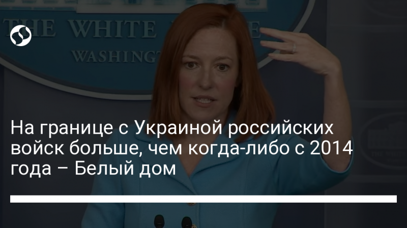 На границе с Украиной российских войск больше, чем когда-либо с 2014 года – Белый дом