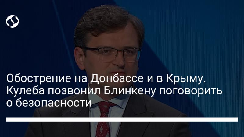 Обострение на Донбассе и в Крыму. Кулеба позвонил Блинкену поговорить о безопасности