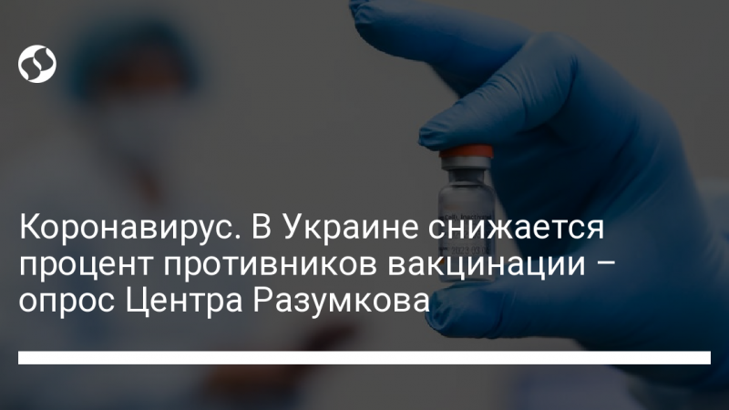 Коронавирус. В Украине снижается процент противников вакцинации – опрос Центра Разумкова