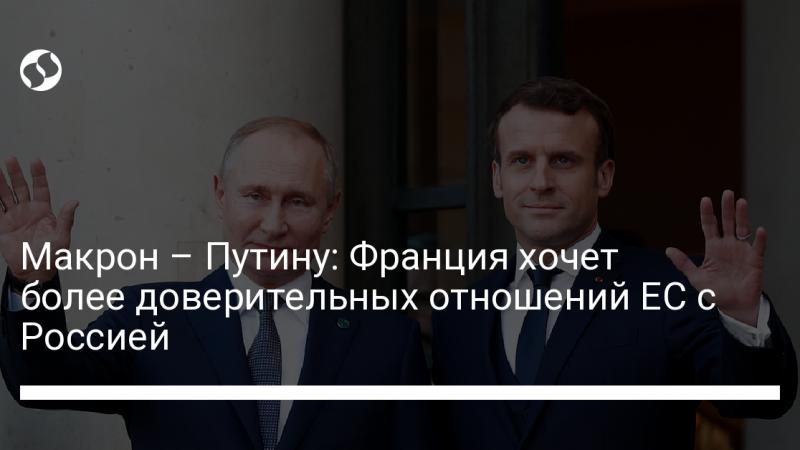 Макрон – Путину: Франция хочет более доверительных отношений ЕС с Россией