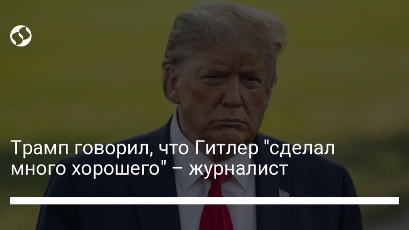 """Трамп говорил, что Гитлер """"сделал много хорошего"""" – журналист"""