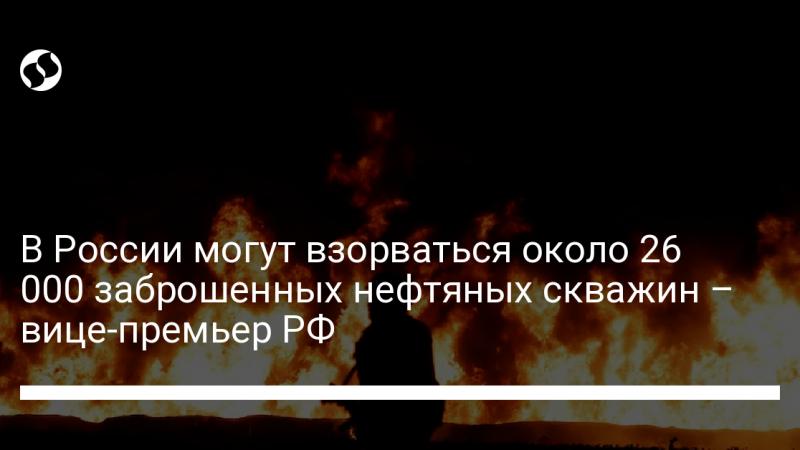 В России могут взорваться около 26 000 заброшенных нефтяных скважин – вице-премьер РФ