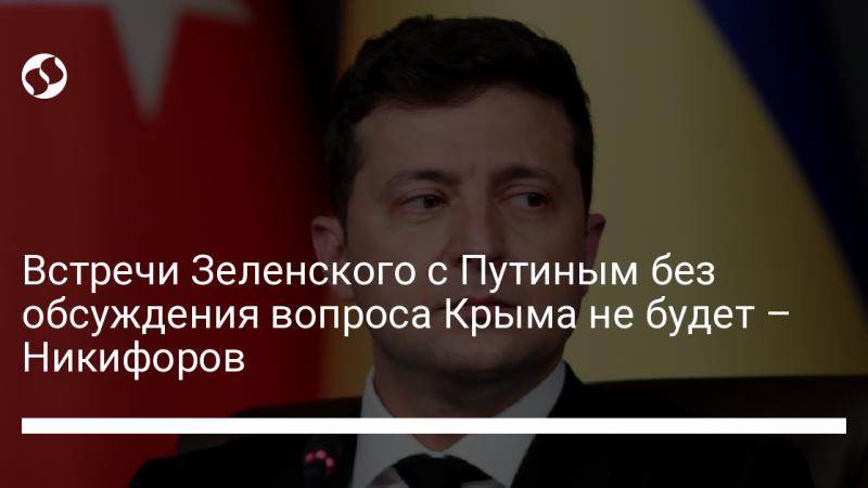 Встречи Зеленского с Путиным без обсуждения вопроса Крыма не будет – Никифоров