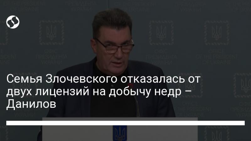 Семья Злочевского отказалась от двух лицензий на добычу недр – Данилов