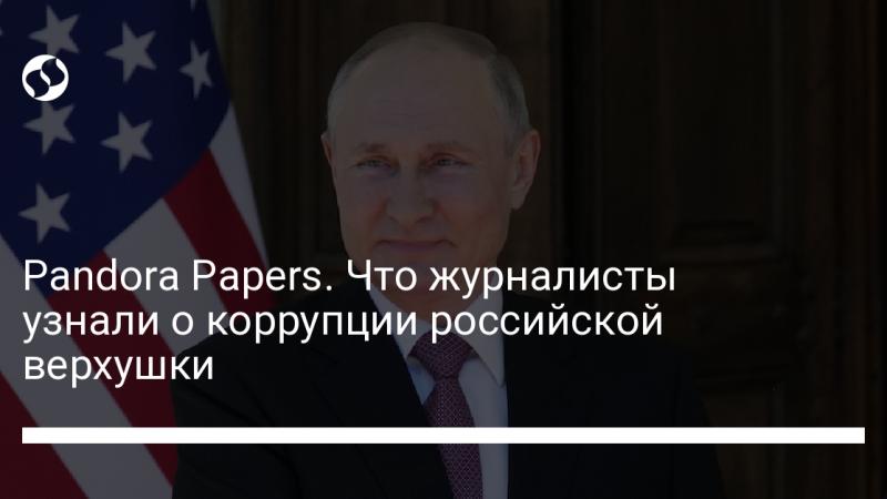 Pandora Papers. Что журналисты узнали о коррупции российской верхушки